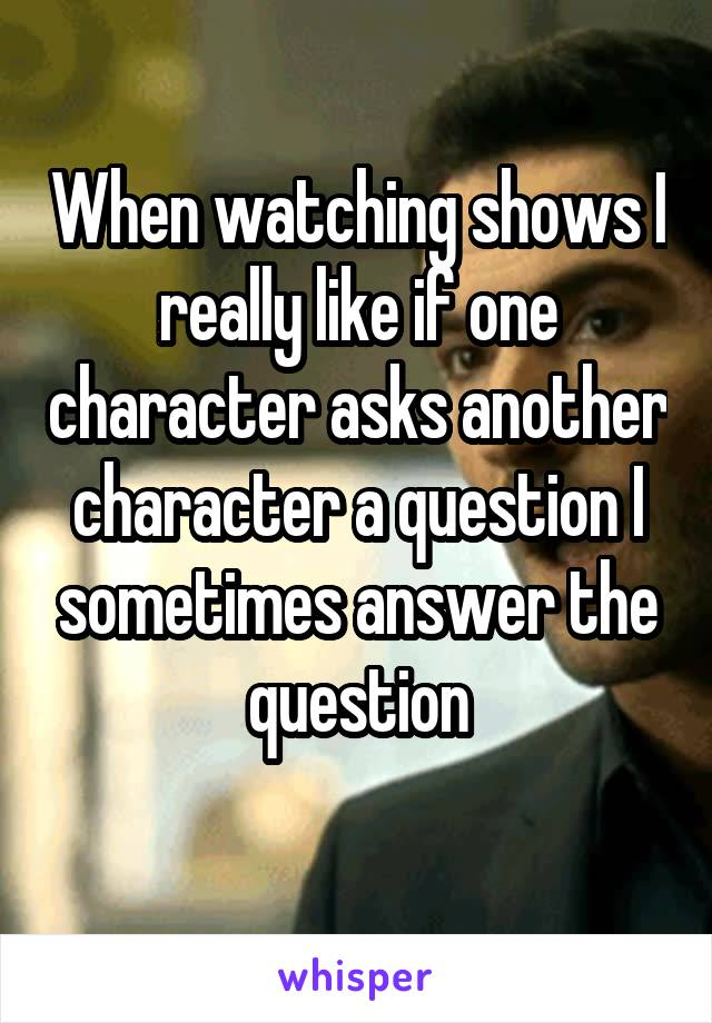 When watching shows I really like if one character asks another character a question I sometimes answer the question