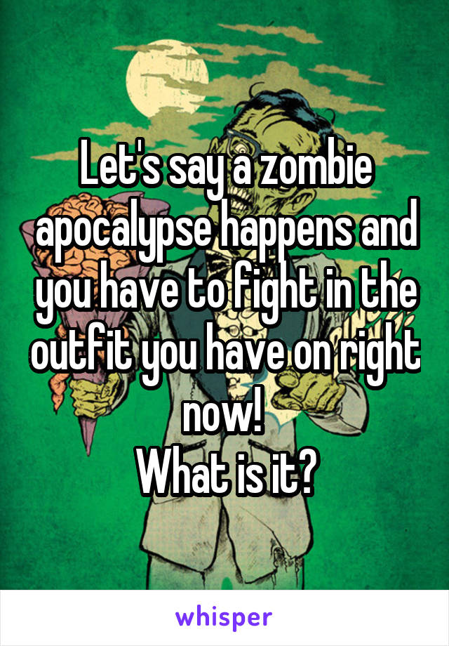 Let's say a zombie apocalypse happens and you have to fight in the outfit you have on right now!  What is it?