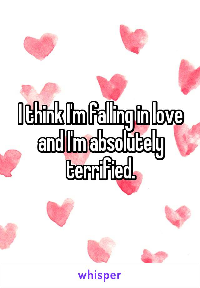 I think I'm falling in love and I'm absolutely terrified.
