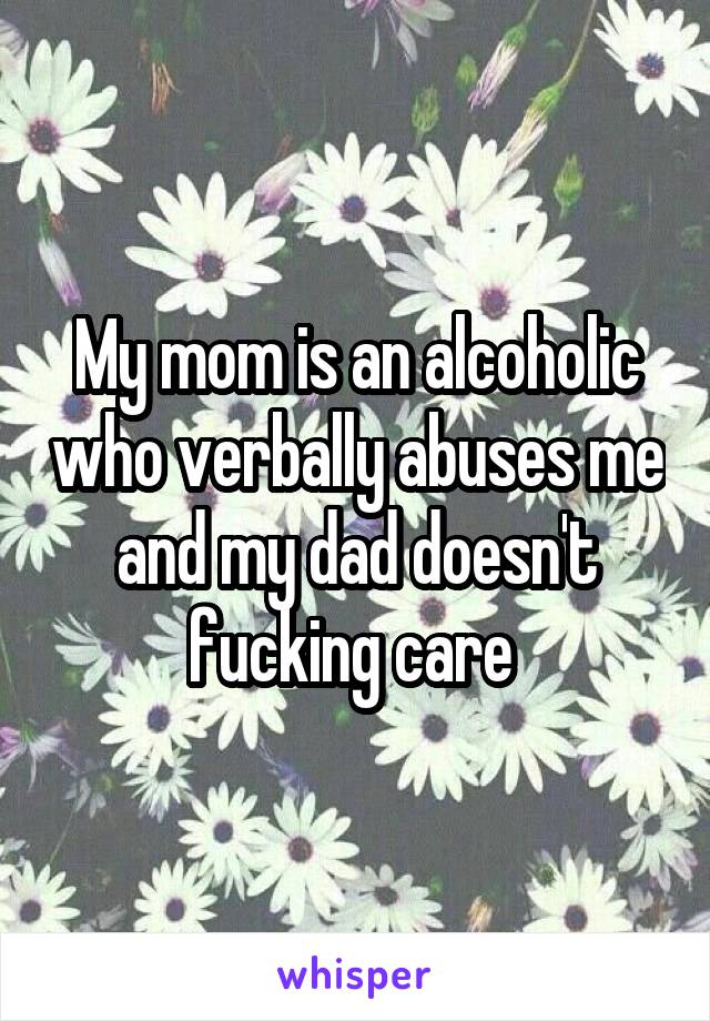 My mom is an alcoholic who verbally abuses me and my dad doesn't fucking care