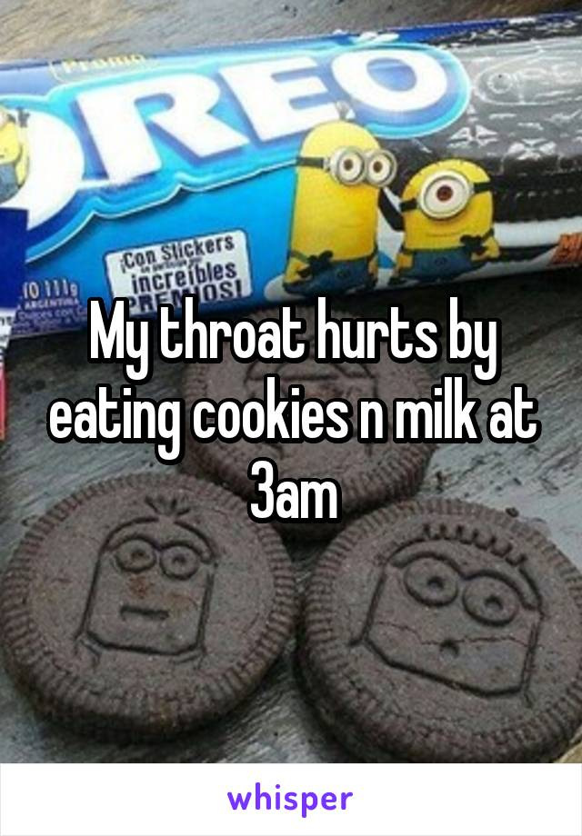 My throat hurts by eating cookies n milk at 3am