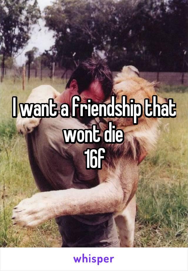 I want a friendship that wont die  16f