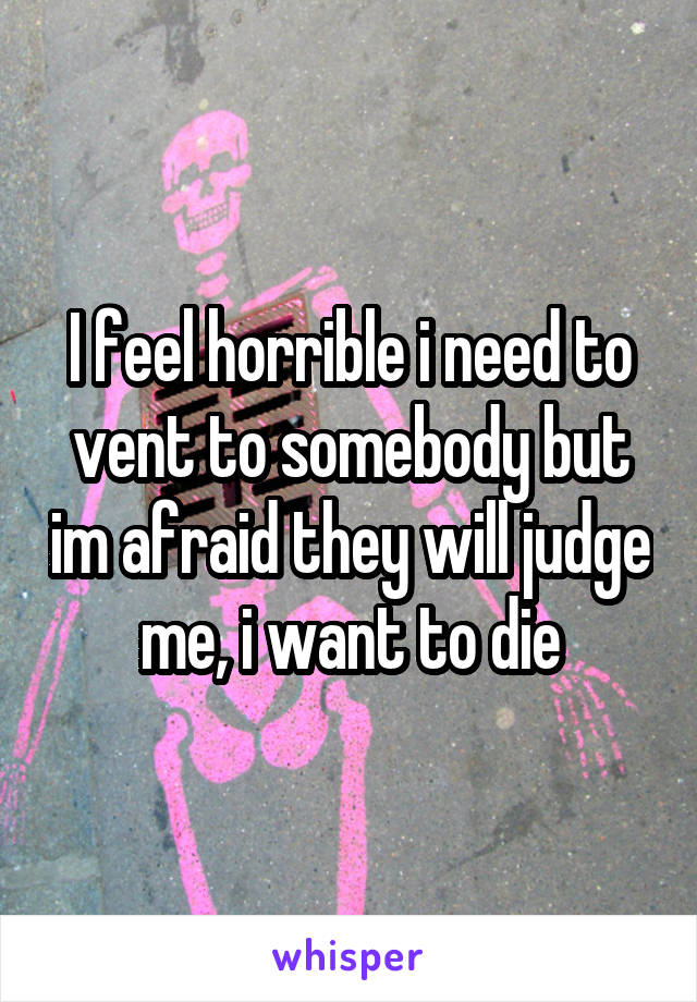 I feel horrible i need to vent to somebody but im afraid they will judge me, i want to die