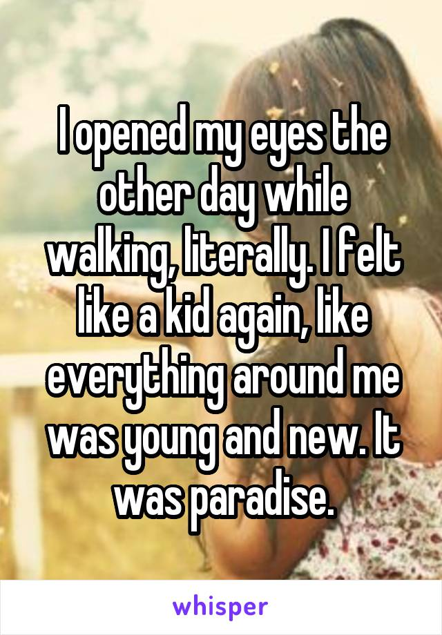I opened my eyes the other day while walking, literally. I felt like a kid again, like everything around me was young and new. It was paradise.