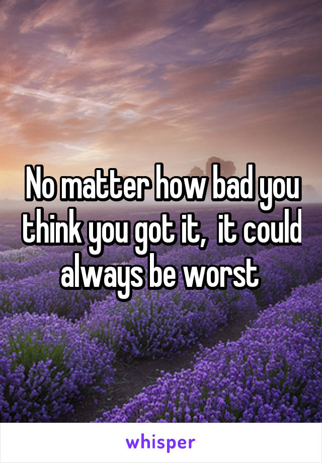 No matter how bad you think you got it,  it could always be worst