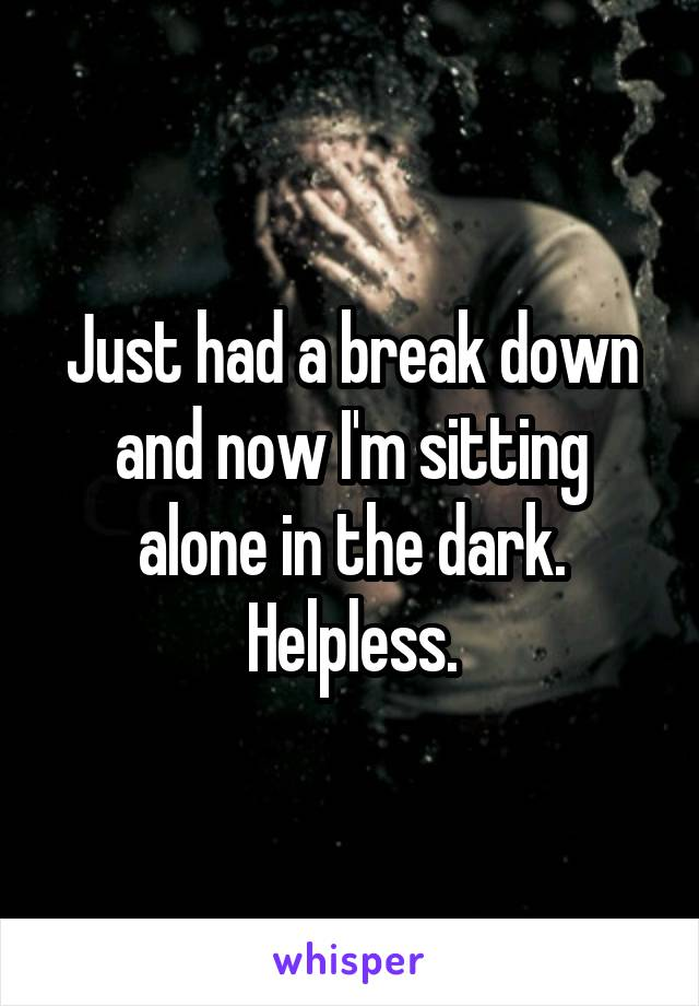 Just had a break down and now I'm sitting alone in the dark. Helpless.