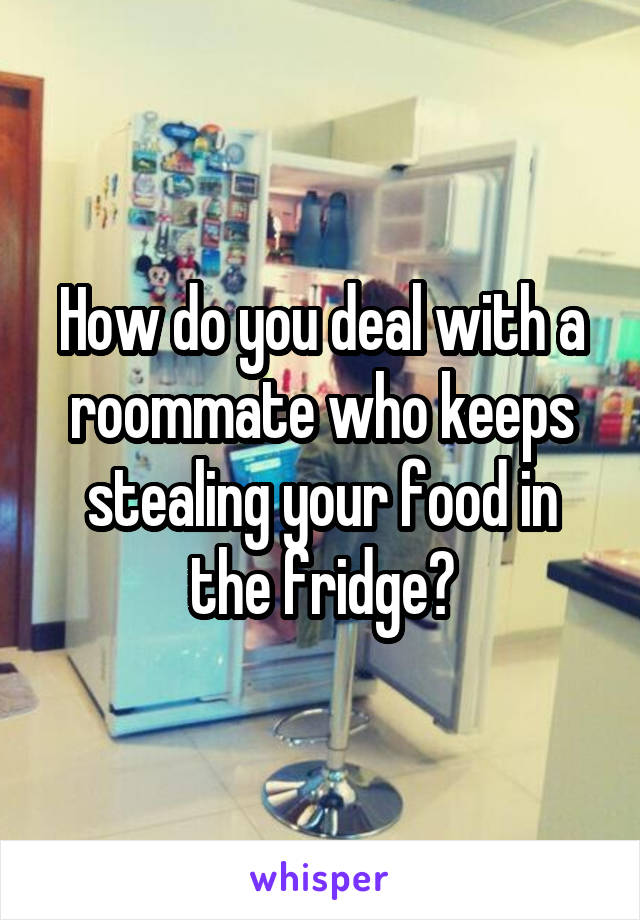 How do you deal with a roommate who keeps stealing your food in the fridge?