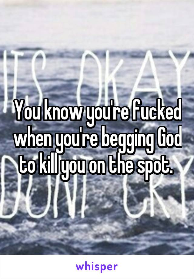 You know you're fucked when you're begging God to kill you on the spot.