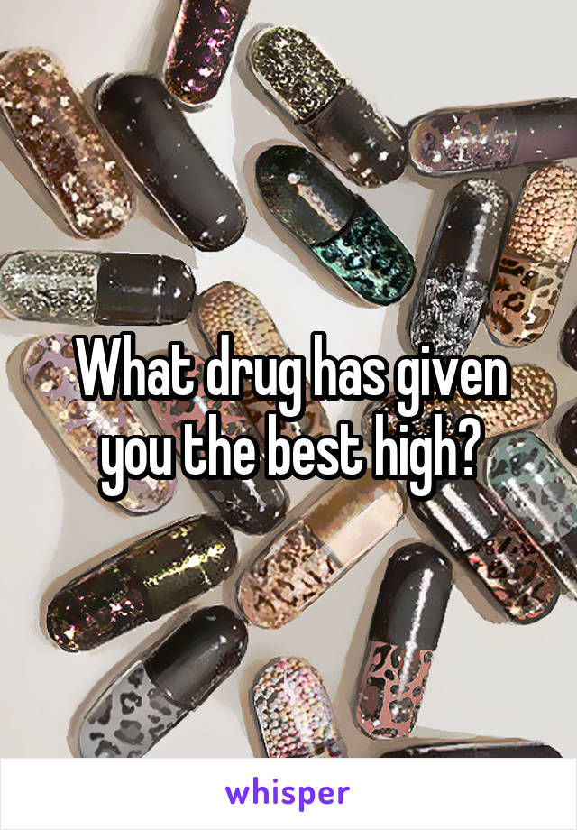 What drug has given you the best high?