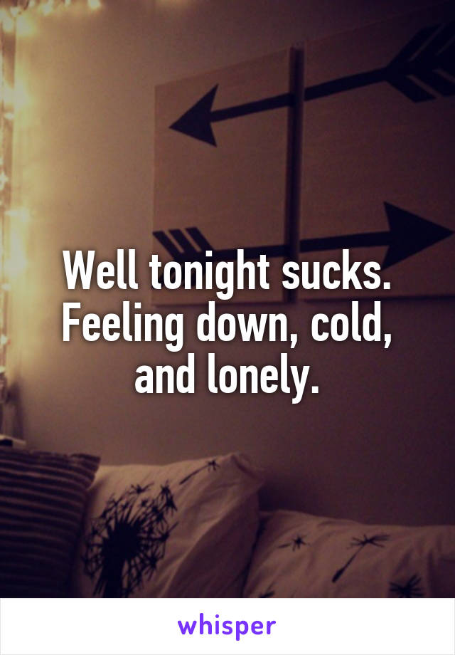 Well tonight sucks. Feeling down, cold, and lonely.