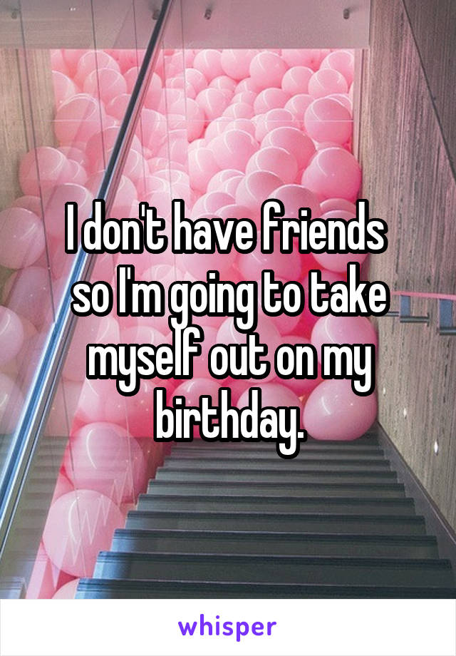I don't have friends  so I'm going to take myself out on my birthday.