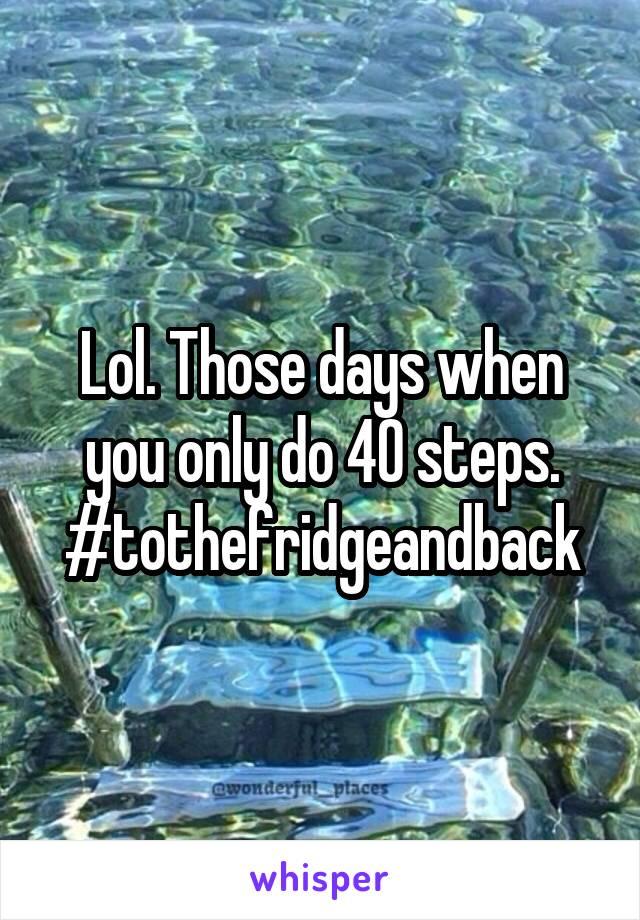 Lol. Those days when you only do 40 steps. #tothefridgeandback