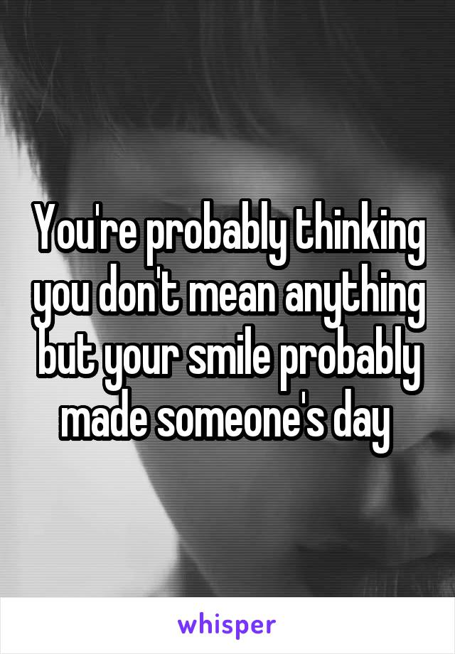 You're probably thinking you don't mean anything but your smile probably made someone's day