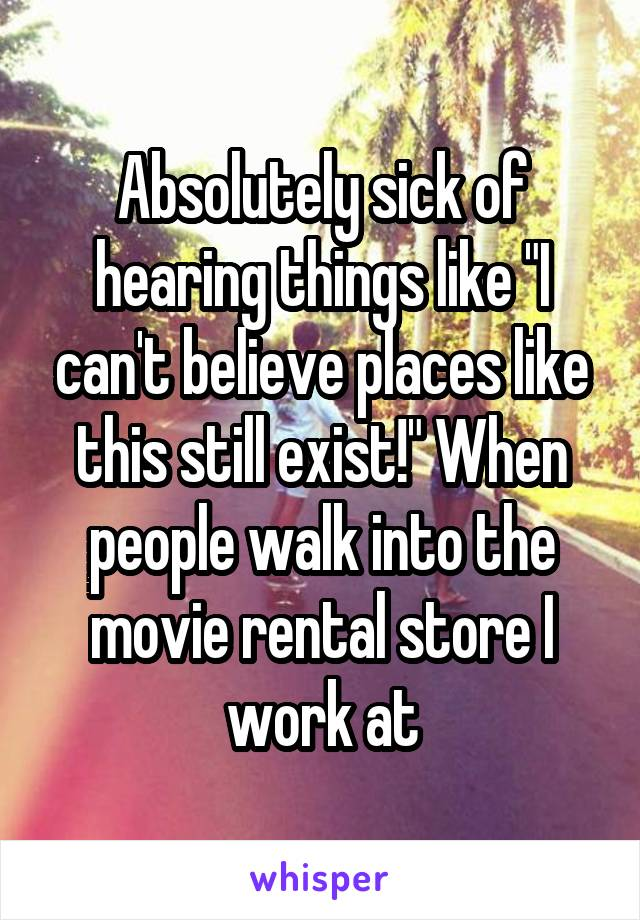 "Absolutely sick of hearing things like ""I can't believe places like this still exist!"" When people walk into the movie rental store I work at"