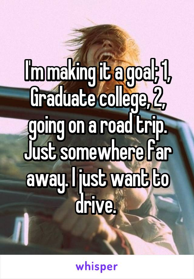 I'm making it a goal; 1, Graduate college, 2, going on a road trip. Just somewhere far away. I just want to drive.