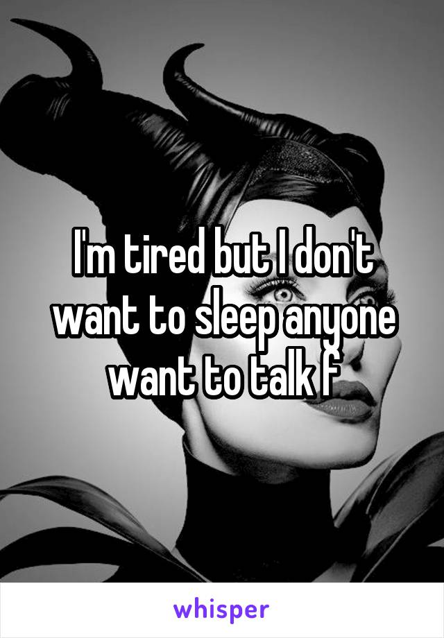 I'm tired but I don't want to sleep anyone want to talk f