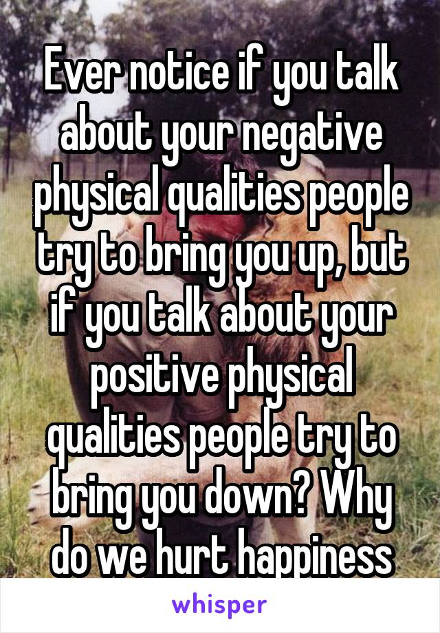 Ever notice if you talk about your negative physical qualities people try to bring you up, but if you talk about your positive physical qualities people try to bring you down? Why do we hurt happiness