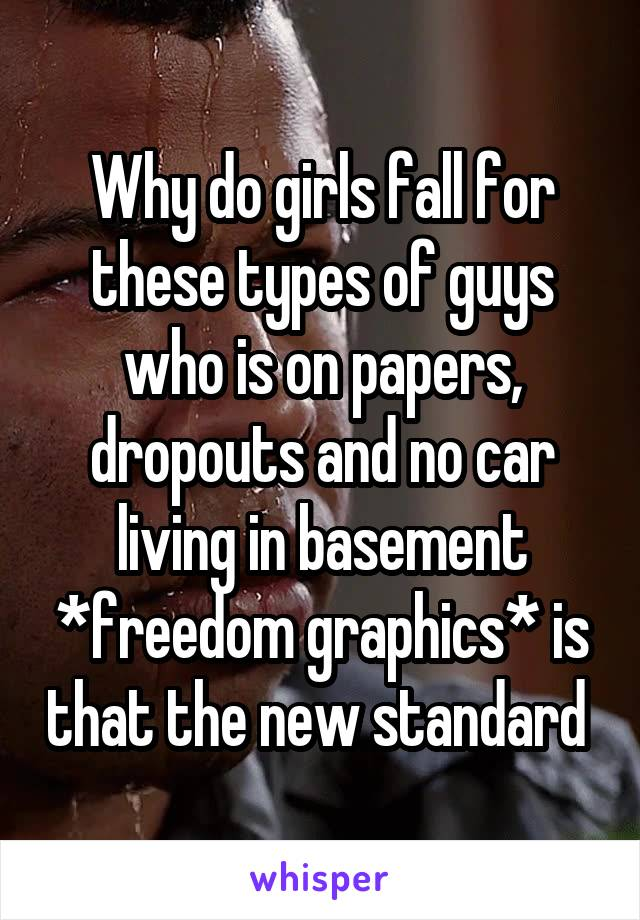 Why do girls fall for these types of guys who is on papers, dropouts and no car living in basement *freedom graphics* is that the new standard