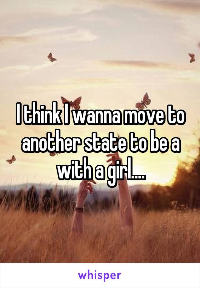 I think I wanna move to another state to be a with a girl....