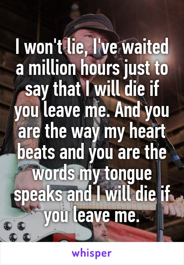 I won't lie, I've waited a million hours just to say that I will die if you leave me. And you are the way my heart beats and you are the words my tongue speaks and I will die if you leave me.