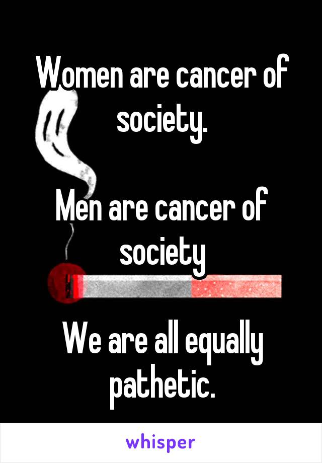 Women are cancer of society.  Men are cancer of society  We are all equally pathetic.