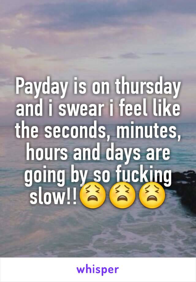 Payday is on thursday and i swear i feel like the seconds, minutes, hours and days are going by so fucking slow!!😫😫😫