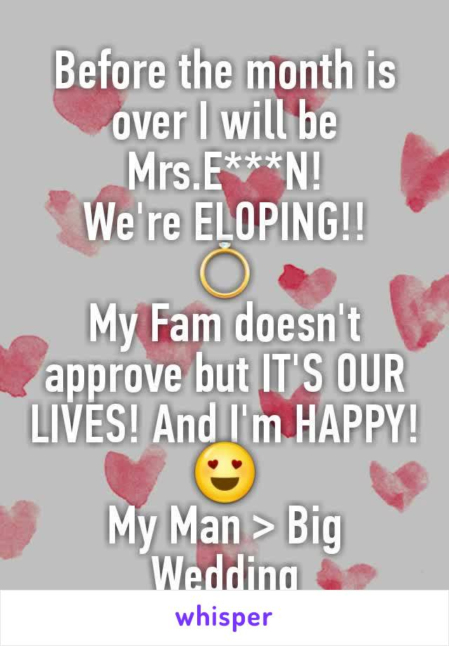 Before the month is over I will be Mrs.E***N! We're ELOPING!! 💍 My Fam doesn't approve but IT'S OUR LIVES! And I'm HAPPY!😍 My Man > Big Wedding