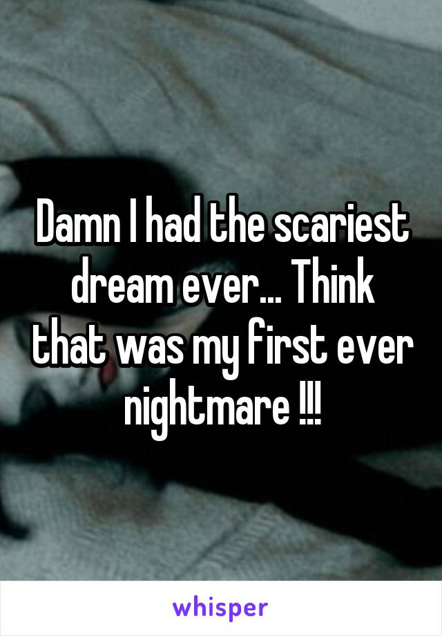 Damn I had the scariest dream ever... Think that was my first ever nightmare !!!