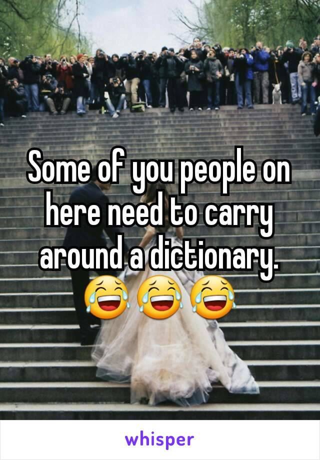 Some of you people on here need to carry around a dictionary. 😂😂😂