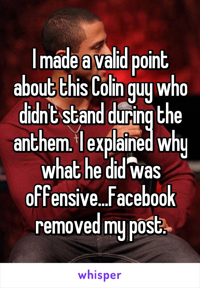I made a valid point about this Colin guy who didn't stand during the anthem.  I explained why what he did was offensive...Facebook removed my post.