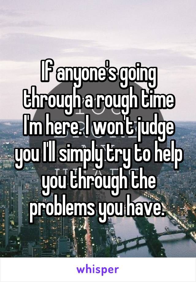 If anyone's going through a rough time I'm here. I won't judge you I'll simply try to help you through the problems you have.
