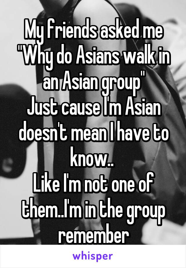 """My friends asked me """"Why do Asians walk in an Asian group"""" Just cause I'm Asian doesn't mean I have to know..  Like I'm not one of them..I'm in the group remember"""