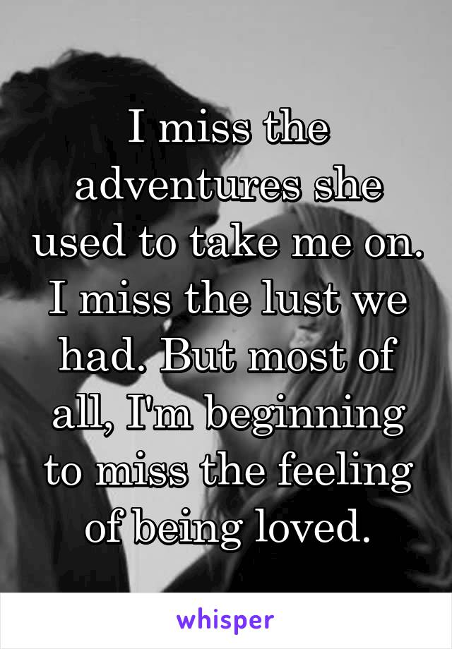 I miss the adventures she used to take me on. I miss the lust we had. But most of all, I'm beginning to miss the feeling of being loved.