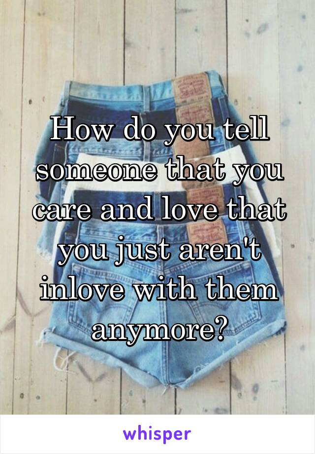 How do you tell someone that you care and love that you just aren't inlove with them anymore?