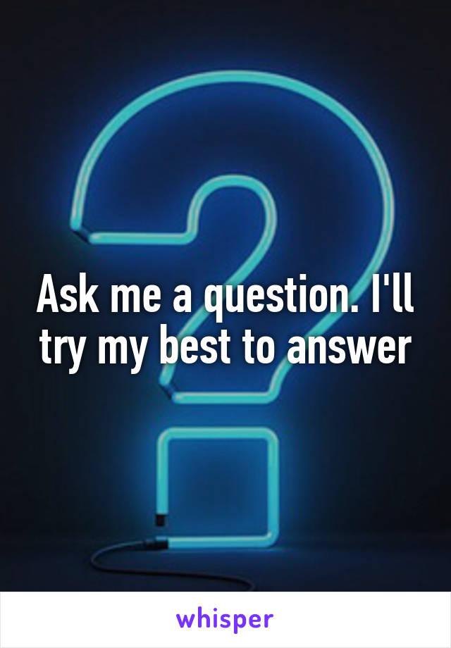 Ask me a question. I'll try my best to answer