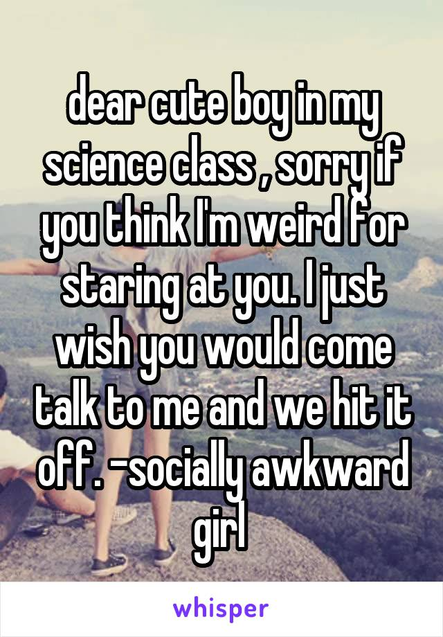 dear cute boy in my science class , sorry if you think I'm weird for staring at you. I just wish you would come talk to me and we hit it off. -socially awkward girl