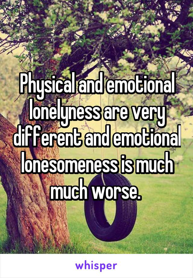 Physical and emotional lonelyness are very different and emotional lonesomeness is much much worse.