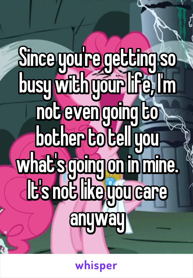 Since you're getting so busy with your life, I'm not even going to bother to tell you what's going on in mine. It's not like you care anyway