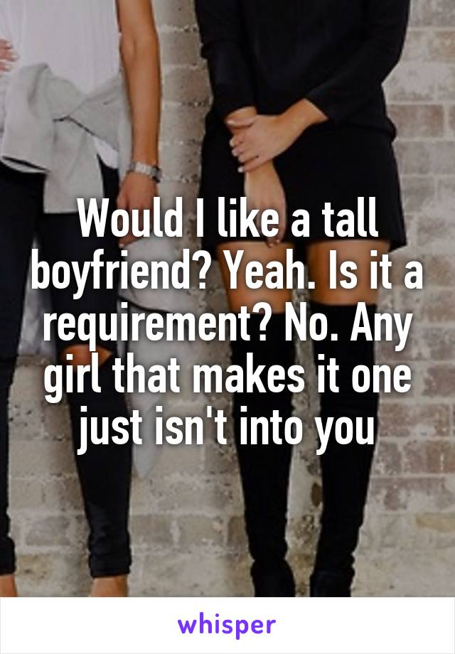 Would I like a tall boyfriend? Yeah. Is it a requirement? No. Any girl that makes it one just isn't into you