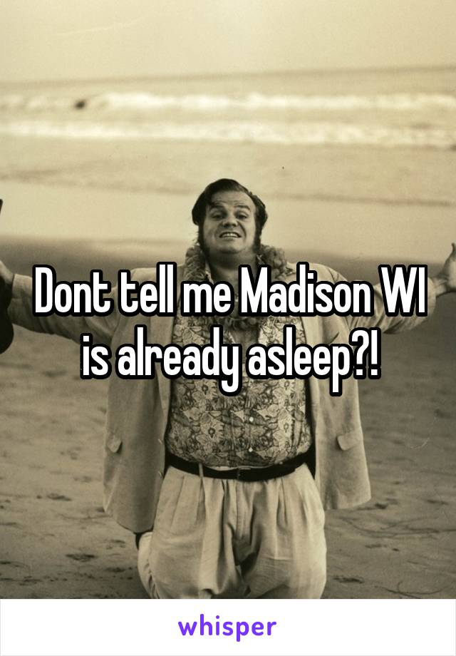 Dont tell me Madison WI is already asleep?!