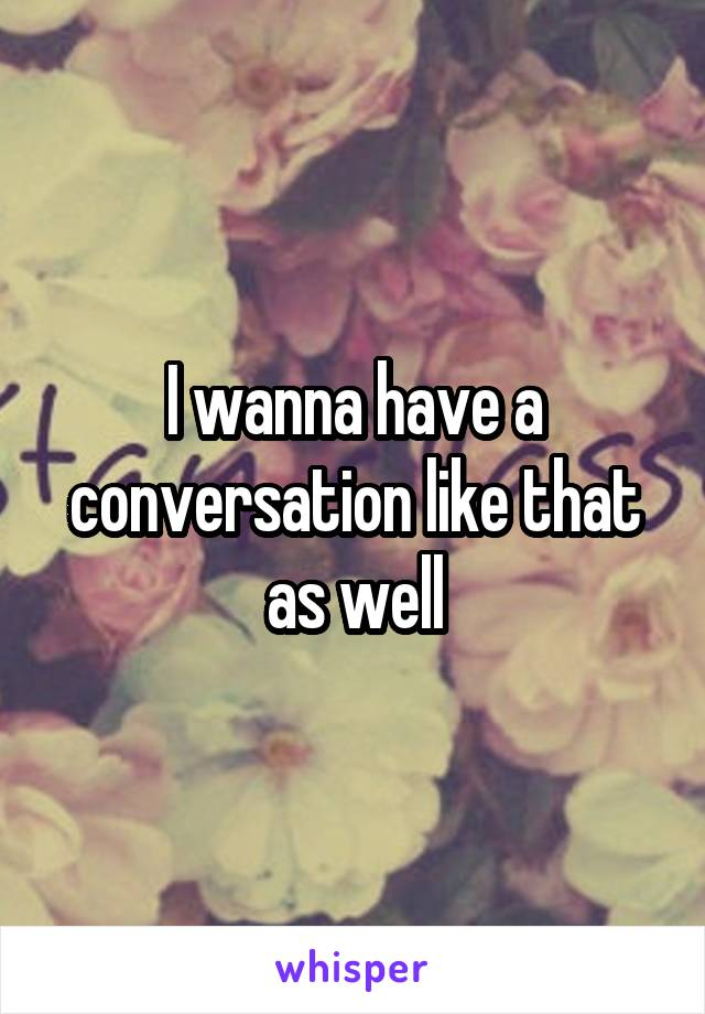 I wanna have a conversation like that as well