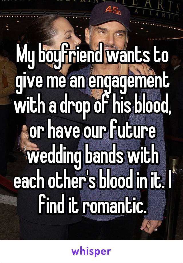 My boyfriend wants to give me an engagement with a drop of his blood, or have our future wedding bands with each other's blood in it. I find it romantic.