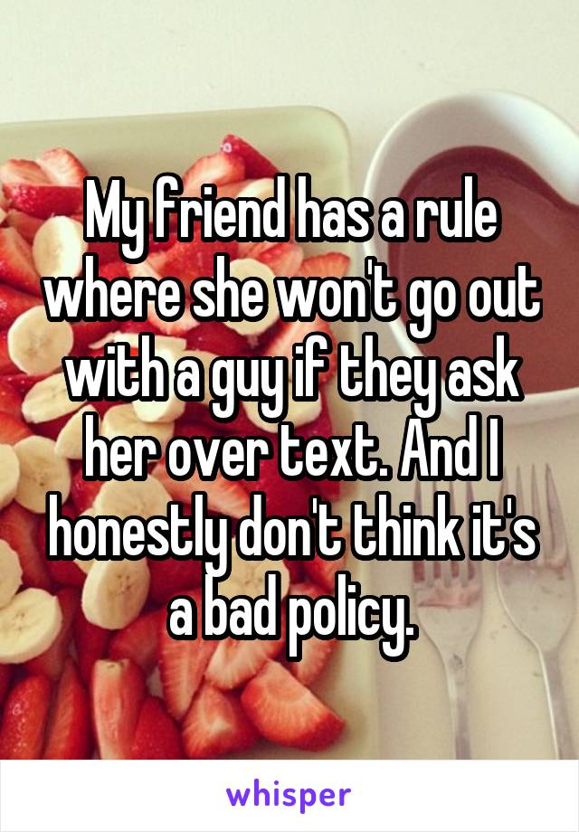 My friend has a rule where she won't go out with a guy if they ask her over text. And I honestly don't think it's a bad policy.
