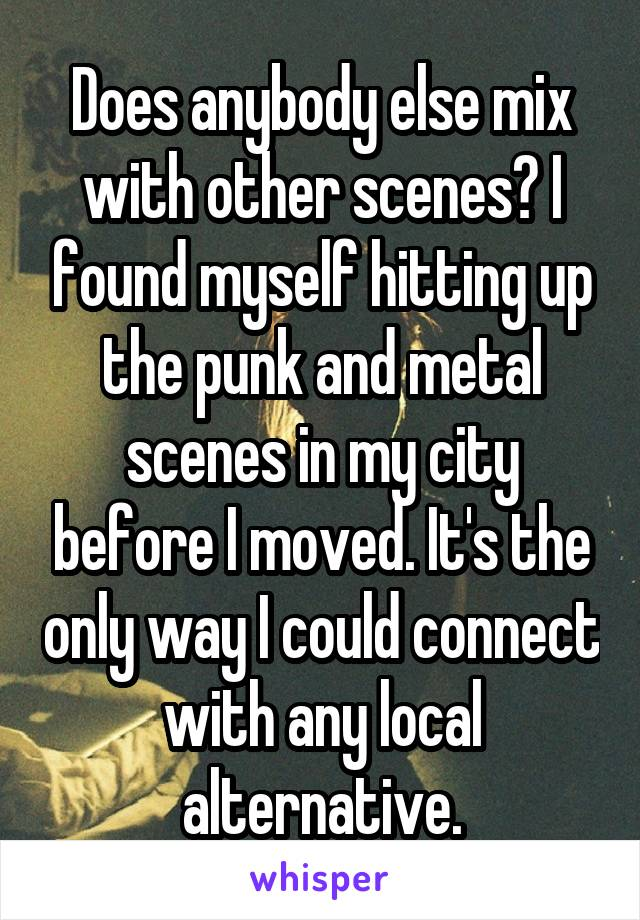 Does anybody else mix with other scenes? I found myself hitting up the punk and metal scenes in my city before I moved. It's the only way I could connect with any local alternative.