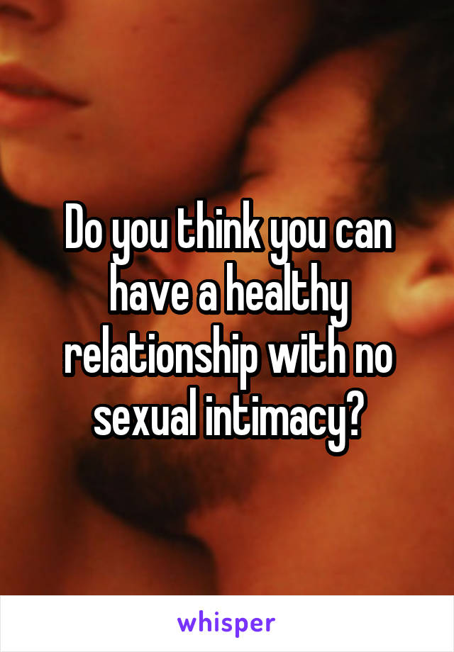 Do you think you can have a healthy relationship with no sexual intimacy?