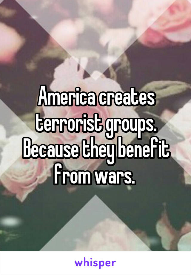 America creates terrorist groups. Because they benefit from wars.