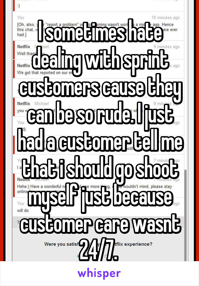 I sometimes hate dealing with sprint customers cause they can be so rude. I just had a customer tell me that i should go shoot myself just because customer care wasnt 24/7.