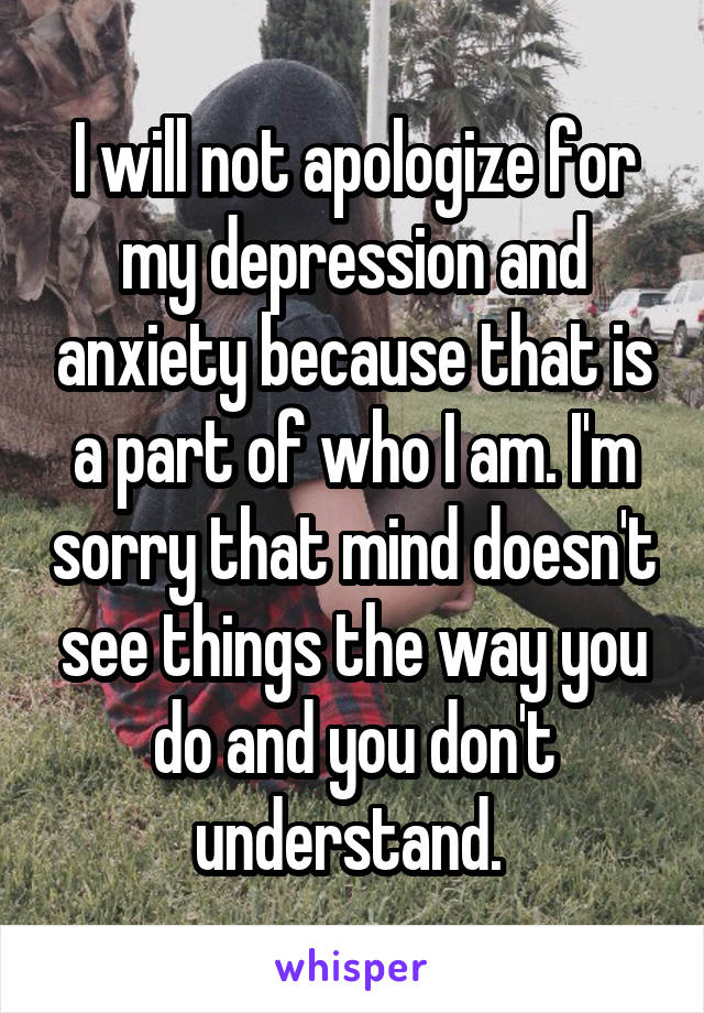 I will not apologize for my depression and anxiety because that is a part of who I am. I'm sorry that mind doesn't see things the way you do and you don't understand.