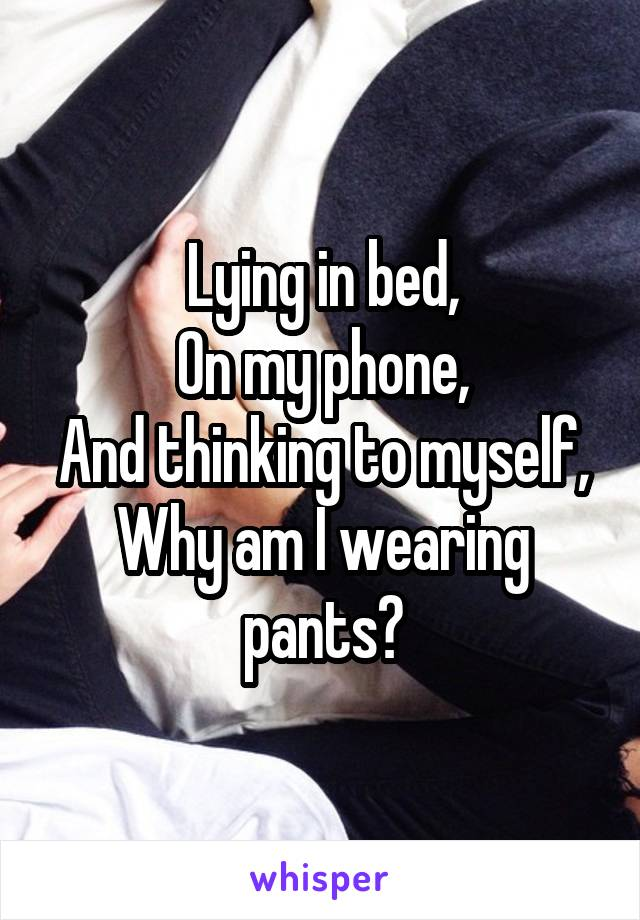 Lying in bed, On my phone, And thinking to myself, Why am I wearing pants?