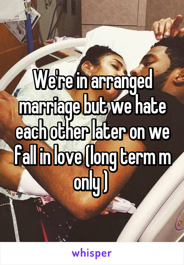 We're in arranged marriage but we hate each other later on we fall in love (long term m only )